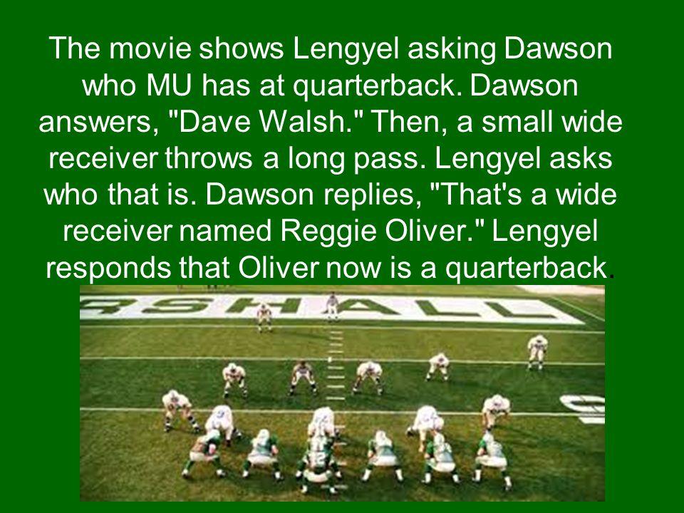 The movie shows Lengyel asking Dawson who MU has at quarterback. Dawson answers,