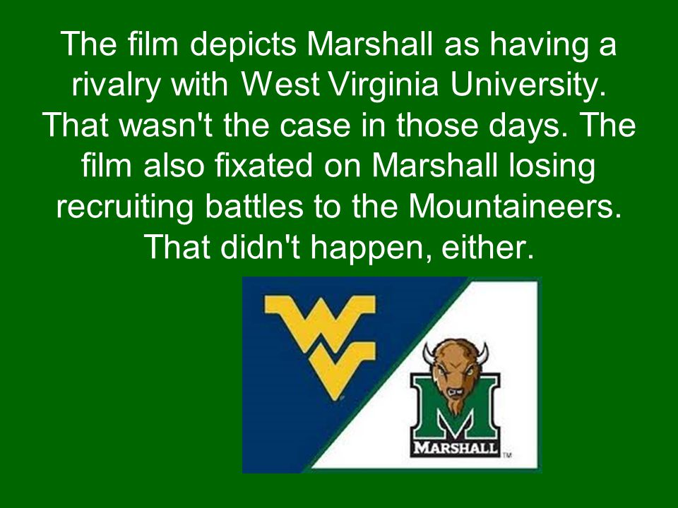 The film depicts Marshall as having a rivalry with West Virginia University. That wasn't the case in those days. The film also fixated on Marshall los