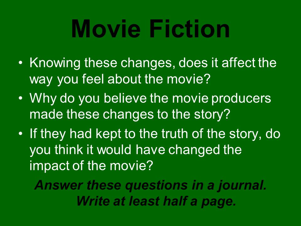 Movie Fiction Knowing these changes, does it affect the way you feel about the movie? Why do you believe the movie producers made these changes to the
