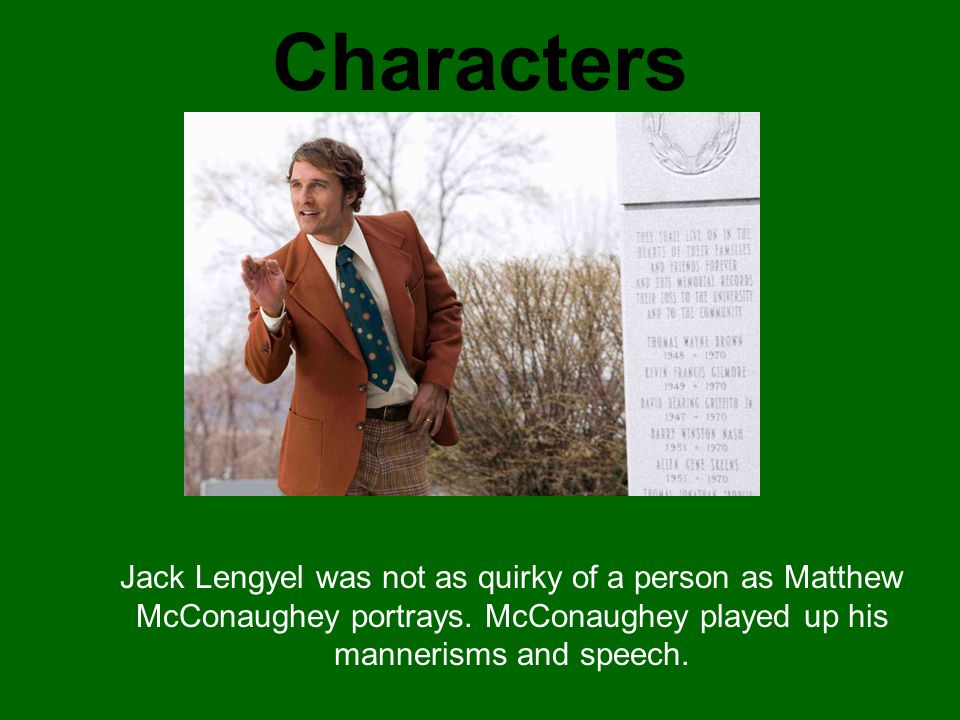 Characters Jack Lengyel was not as quirky of a person as Matthew McConaughey portrays. McConaughey played up his mannerisms and speech.