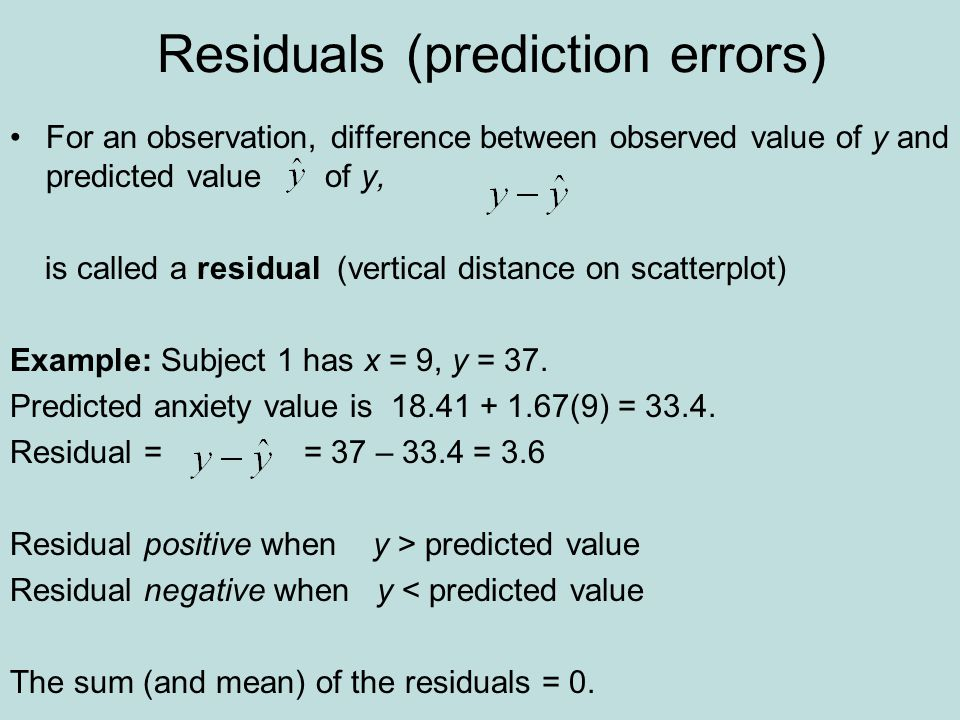 Residuals (prediction errors) For an observation, difference between observed value of y and predicted value of y, is called a residual (vertical dist