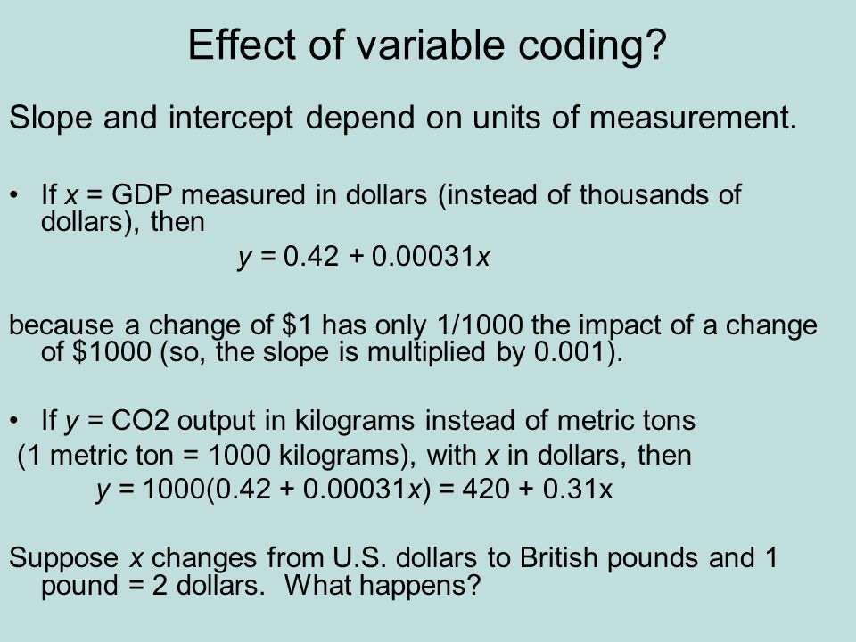 Effect of variable coding? Slope and intercept depend on units of measurement. If x = GDP measured in dollars (instead of thousands of dollars), then