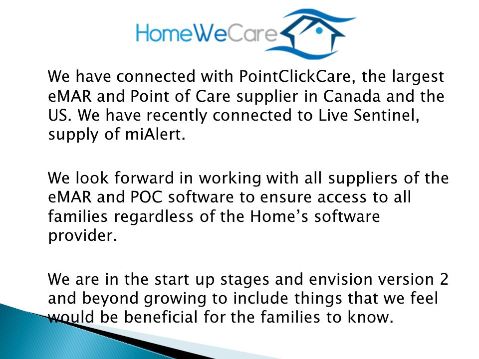 We have connected with PointClickCare, the largest eMAR and Point of Care supplier in Canada and the US.