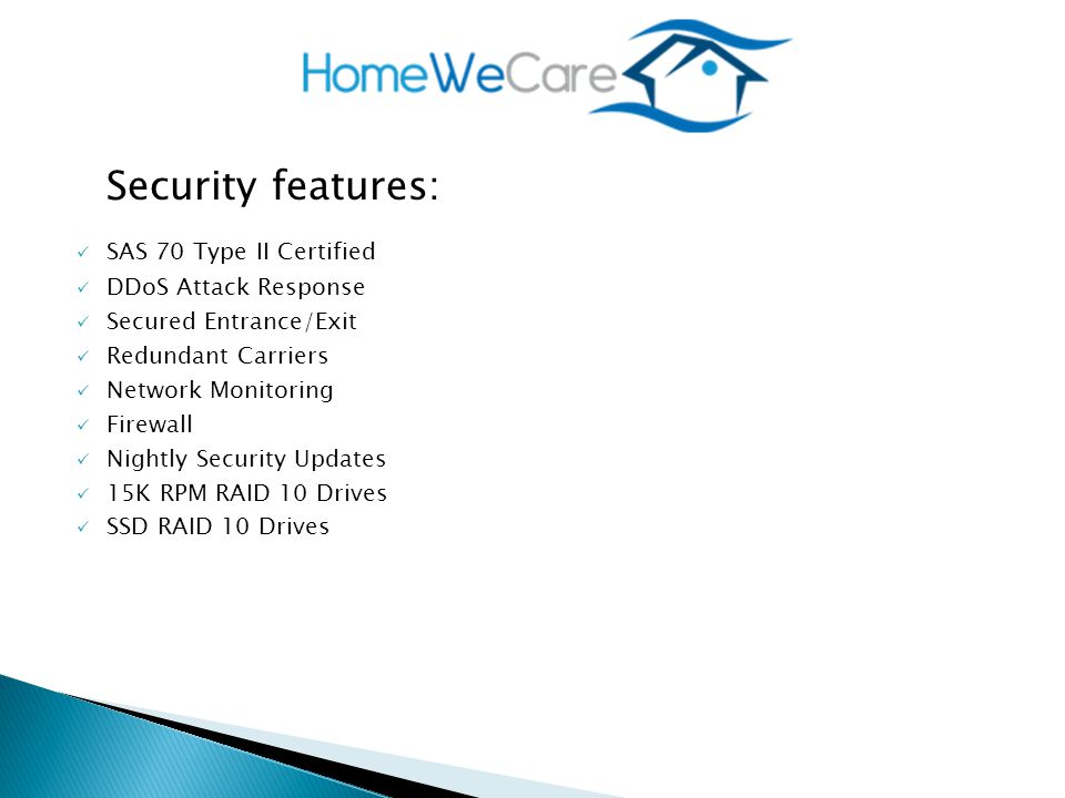 Security features: SAS 70 Type II Certified DDoS Attack Response Secured Entrance/Exit Redundant Carriers Network Monitoring Firewall Nightly Security Updates 15K RPM RAID 10 Drives SSD RAID 10 Drives