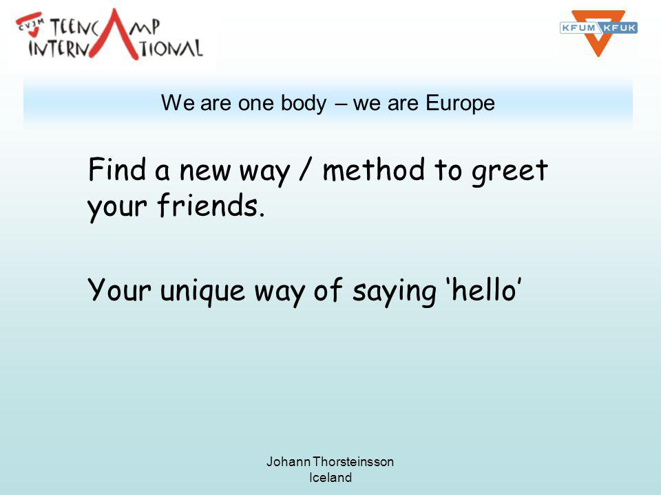 Johann Thorsteinsson Iceland We are one body – we are Europe Find a new way / method to greet your friends.