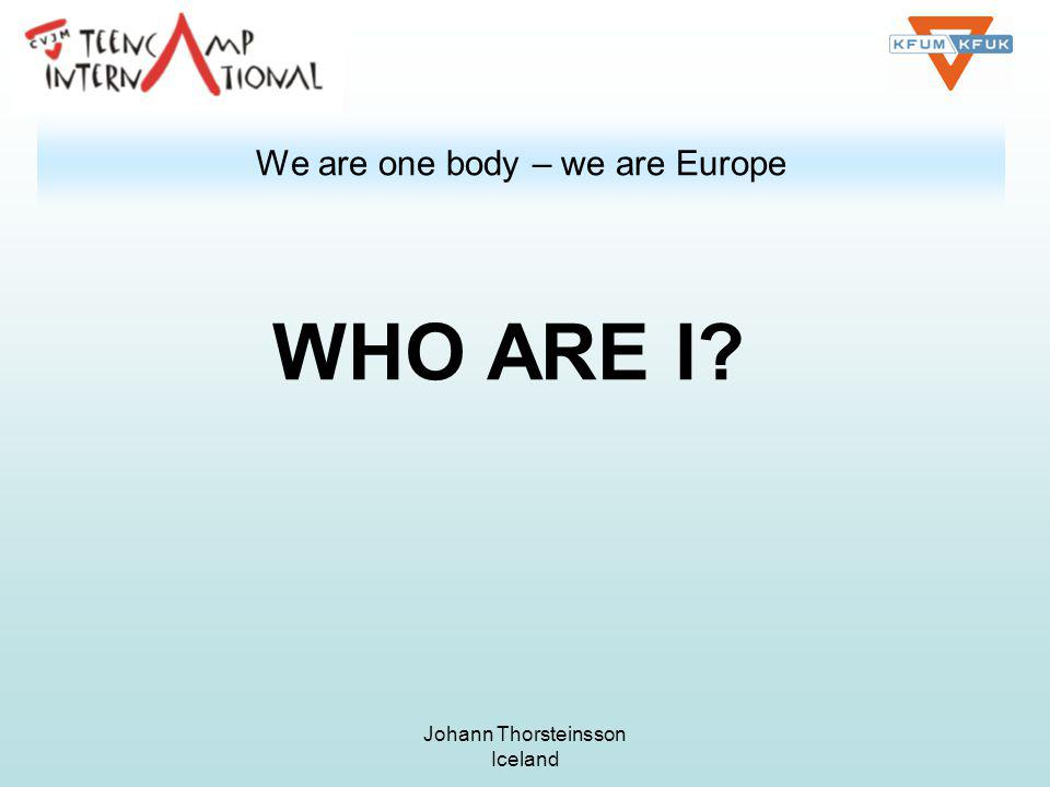Johann Thorsteinsson Iceland We are one body – we are Europe WHO ARE I