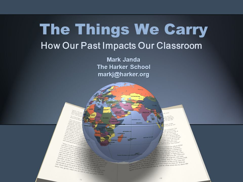 The Things We Carry How Our Past Impacts Our Classroom Mark Janda The Harker School markj@harker.org