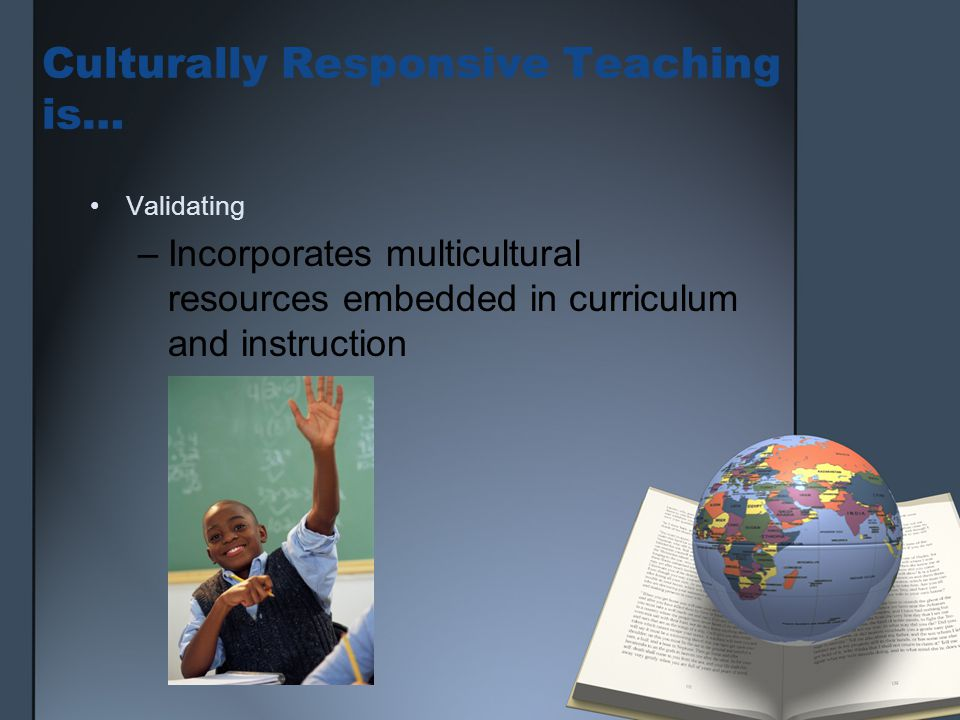 Culturally Responsive Teaching is… Validating –Incorporates multicultural resources embedded in curriculum and instruction