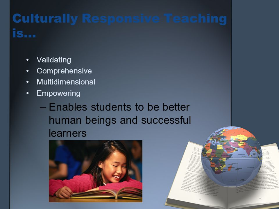 Culturally Responsive Teaching is… Validating Comprehensive Multidimensional Empowering –Enables students to be better human beings and successful learners
