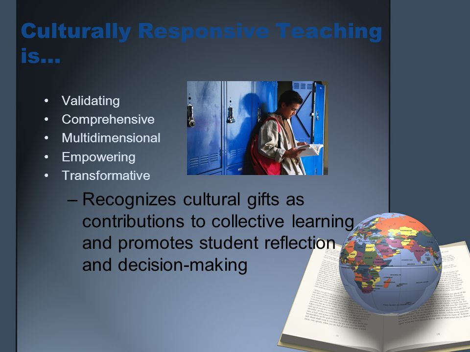 Culturally Responsive Teaching is… Validating Comprehensive Multidimensional Empowering Transformative –Recognizes cultural gifts as contributions to collective learning and promotes student reflection and decision-making