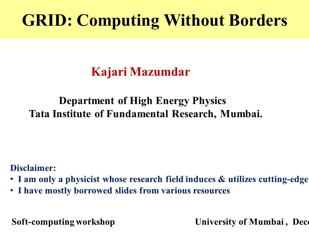 GRID: Computing Without Borders Kajari Mazumdar Department of High Energy Physics Tata Institute of Fundamental Research, Mumbai. Soft-computing works