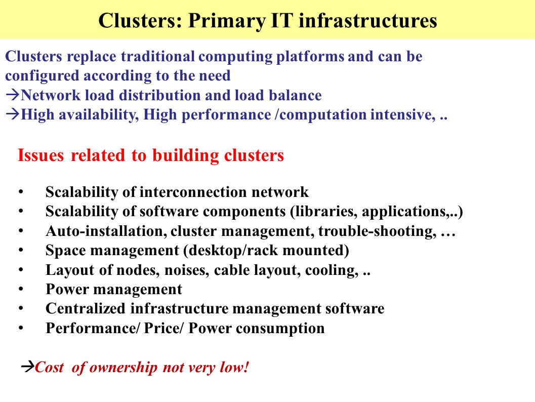 Clusters: Primary IT infrastructures Clusters replace traditional computing platforms and can be configured according to the need  Network load distribution and load balance  High availability, High performance /computation intensive,..