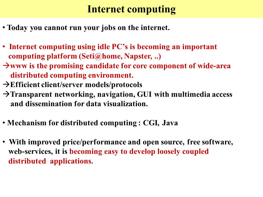 Internet computing Today you cannot run your jobs on the internet. Internet computing using idle PC's is becoming an important computing platform (Set