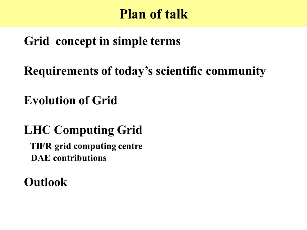 Plan of talk Grid concept in simple terms Requirements of today's scientific community Evolution of Grid LHC Computing Grid TIFR grid computing centre DAE contributions Outlook