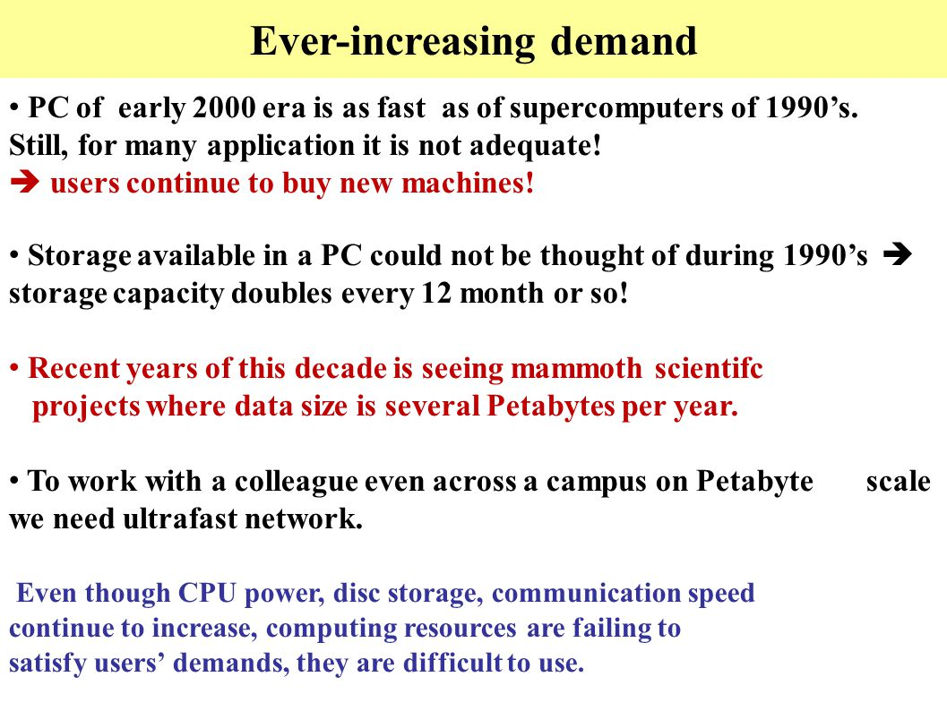 Ever-increasing demand PC of early 2000 era is as fast as of supercomputers of 1990's. Still, for many application it is not adequate!  users continu