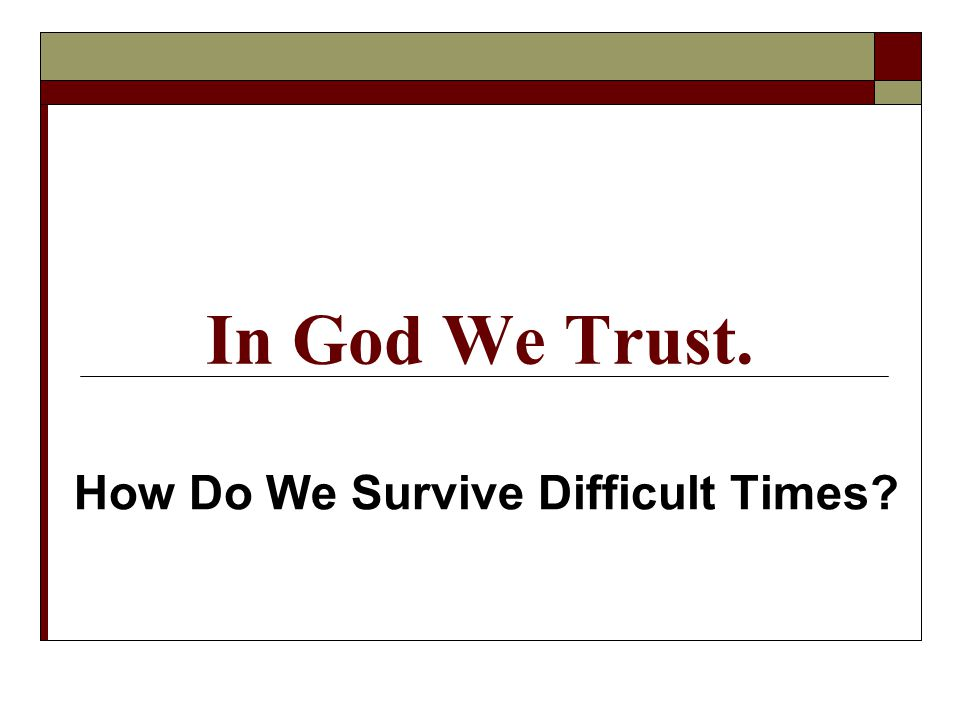 In God We Trust. How Do We Survive Difficult Times