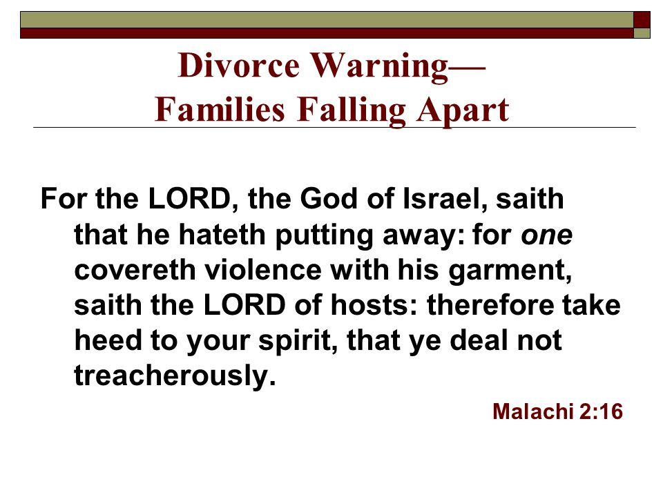 Divorce Warning— Families Falling Apart For the LORD, the God of Israel, saith that he hateth putting away: for one covereth violence with his garment, saith the LORD of hosts: therefore take heed to your spirit, that ye deal not treacherously.
