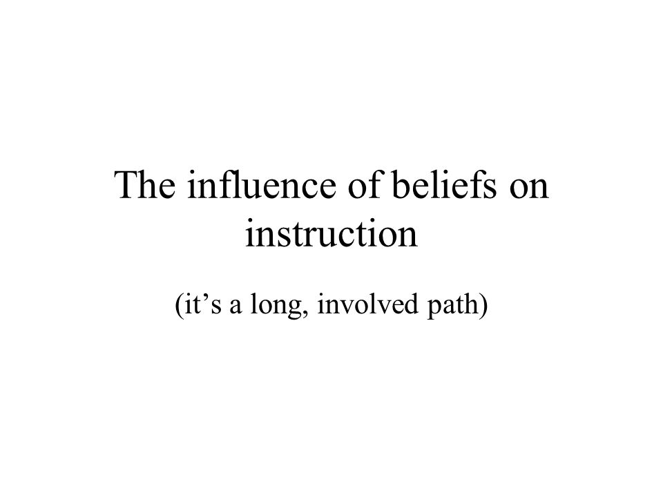 The influence of beliefs on instruction (it's a long, involved path)
