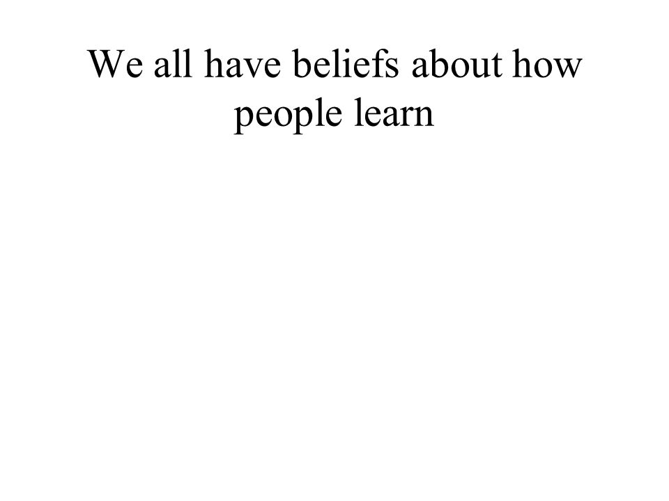 We all have beliefs about how people learn