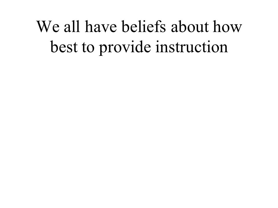 We all have beliefs about how best to provide instruction