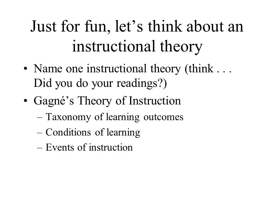 Just for fun, let's think about an instructional theory Name one instructional theory (think...