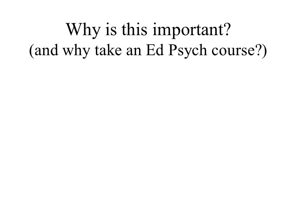 Why is this important (and why take an Ed Psych course )