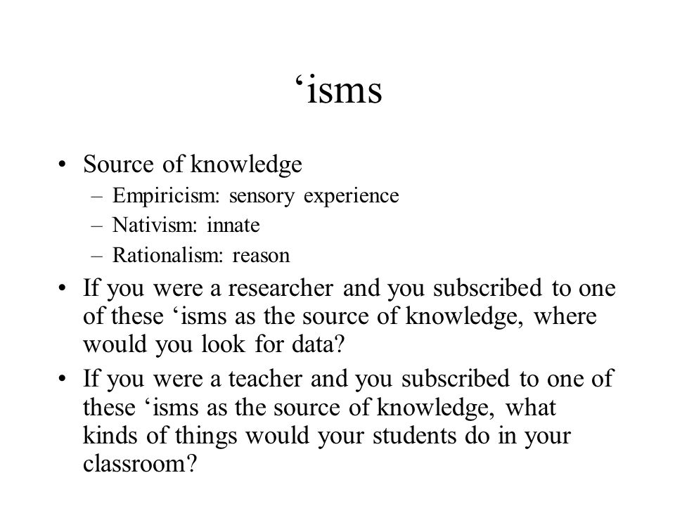 'isms Source of knowledge –Empiricism: sensory experience –Nativism: innate –Rationalism: reason If you were a researcher and you subscribed to one of these 'isms as the source of knowledge, where would you look for data.