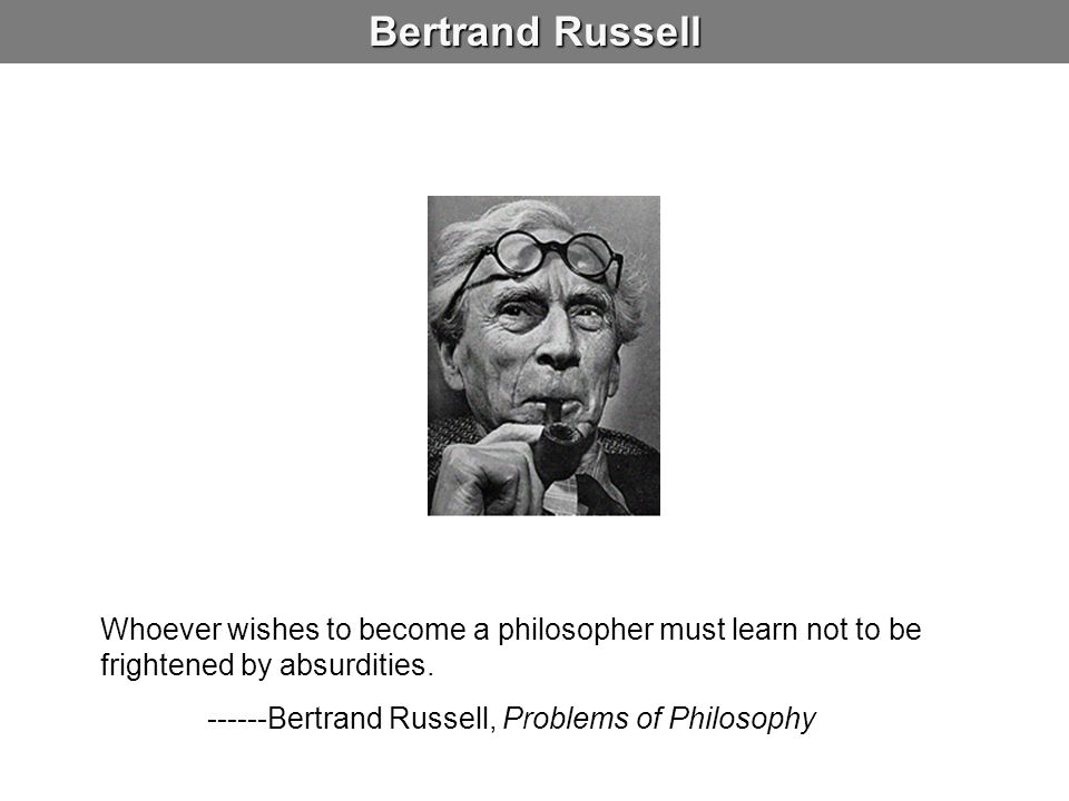 Bertrand Russell Whoever wishes to become a philosopher must learn not to be frightened by absurdities.