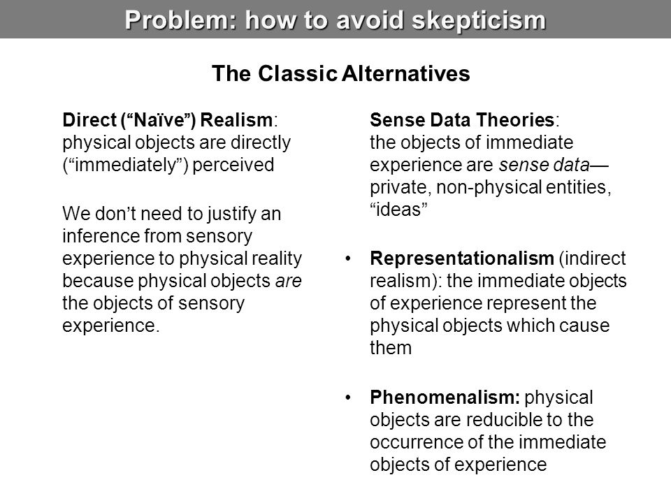 Problem: how to avoid skepticism Direct ( Naïve ) Realism: physical objects are directly ( immediately ) perceived We don't need to justify an inference from sensory experience to physical reality because physical objects are the objects of sensory experience.