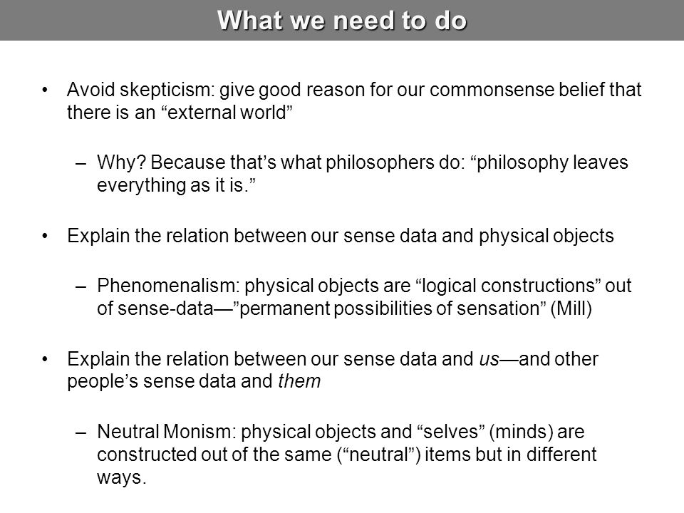 What we need to do Avoid skepticism: give good reason for our commonsense belief that there is an external world –Why.