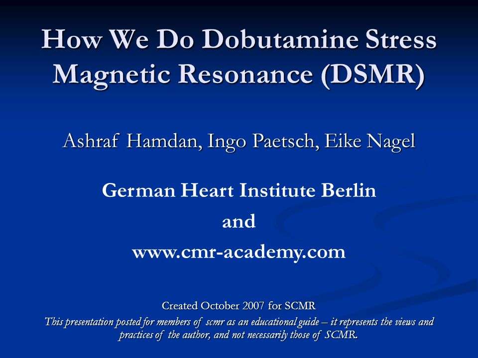 How We Do Dobutamine Stress Magnetic Resonance (DSMR) Ashraf Hamdan, Ingo Paetsch, Eike Nagel German Heart Institute Berlin and www.cmr-academy.com Created October 2007 for SCMR This presentation posted for members of scmr as an educational guide – it represents the views and practices of the author, and not necessarily those of SCMR.