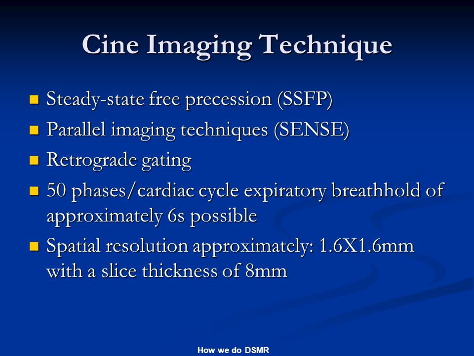 How we do DSMR Cine Imaging Technique Steady-state free precession (SSFP) Steady-state free precession (SSFP) Parallel imaging techniques (SENSE) Parallel imaging techniques (SENSE) Retrograde gating Retrograde gating 50 phases/cardiac cycle expiratory breathhold of approximately 6s possible 50 phases/cardiac cycle expiratory breathhold of approximately 6s possible Spatial resolution approximately: 1.6X1.6mm with a slice thickness of 8mm Spatial resolution approximately: 1.6X1.6mm with a slice thickness of 8mm