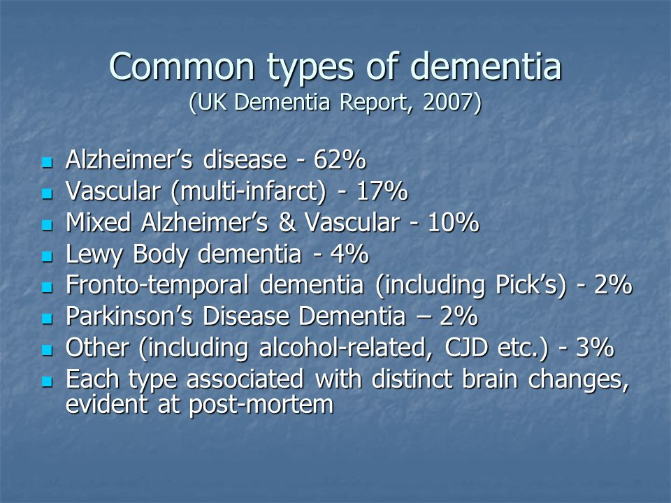 Common types of dementia (UK Dementia Report, 2007) Alzheimer's disease - 62% Alzheimer's disease - 62% Vascular (multi-infarct) - 17% Vascular (multi-infarct) - 17% Mixed Alzheimer's & Vascular - 10% Mixed Alzheimer's & Vascular - 10% Lewy Body dementia - 4% Lewy Body dementia - 4% Fronto-temporal dementia (including Pick's) - 2% Fronto-temporal dementia (including Pick's) - 2% Parkinson's Disease Dementia – 2% Parkinson's Disease Dementia – 2% Other (including alcohol-related, CJD etc.) - 3% Other (including alcohol-related, CJD etc.) - 3% Each type associated with distinct brain changes, evident at post-mortem Each type associated with distinct brain changes, evident at post-mortem