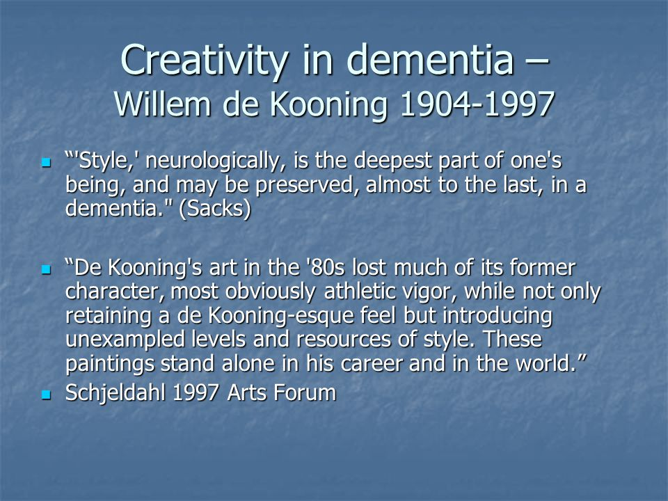 Creativity in dementia – Willem de Kooning 1904-1997 Style, neurologically, is the deepest part of one s being, and may be preserved, almost to the last, in a dementia. (Sacks) Style, neurologically, is the deepest part of one s being, and may be preserved, almost to the last, in a dementia. (Sacks) De Kooning s art in the 80s lost much of its former character, most obviously athletic vigor, while not only retaining a de Kooning-esque feel but introducing unexampled levels and resources of style.