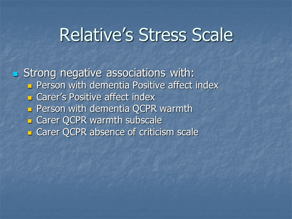 Relative's Stress Scale Strong negative associations with: Strong negative associations with: Person with dementia Positive affect index Person with dementia Positive affect index Carer's Positive affect index Carer's Positive affect index Person with dementia QCPR warmth Person with dementia QCPR warmth Carer QCPR warmth subscale Carer QCPR warmth subscale Carer QCPR absence of criticism scale Carer QCPR absence of criticism scale