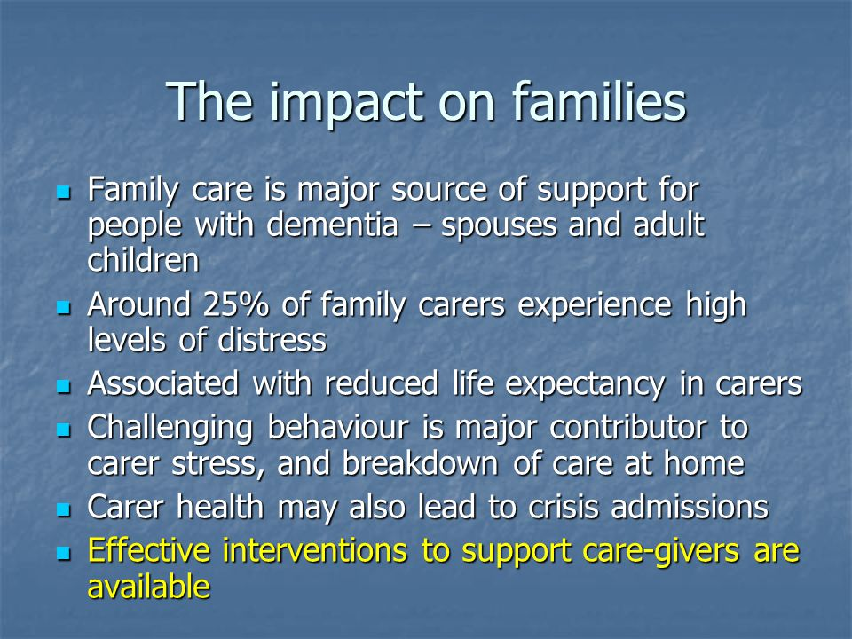 The impact on families Family care is major source of support for people with dementia – spouses and adult children Family care is major source of support for people with dementia – spouses and adult children Around 25% of family carers experience high levels of distress Around 25% of family carers experience high levels of distress Associated with reduced life expectancy in carers Associated with reduced life expectancy in carers Challenging behaviour is major contributor to carer stress, and breakdown of care at home Challenging behaviour is major contributor to carer stress, and breakdown of care at home Carer health may also lead to crisis admissions Carer health may also lead to crisis admissions Effective interventions to support care-givers are available Effective interventions to support care-givers are available