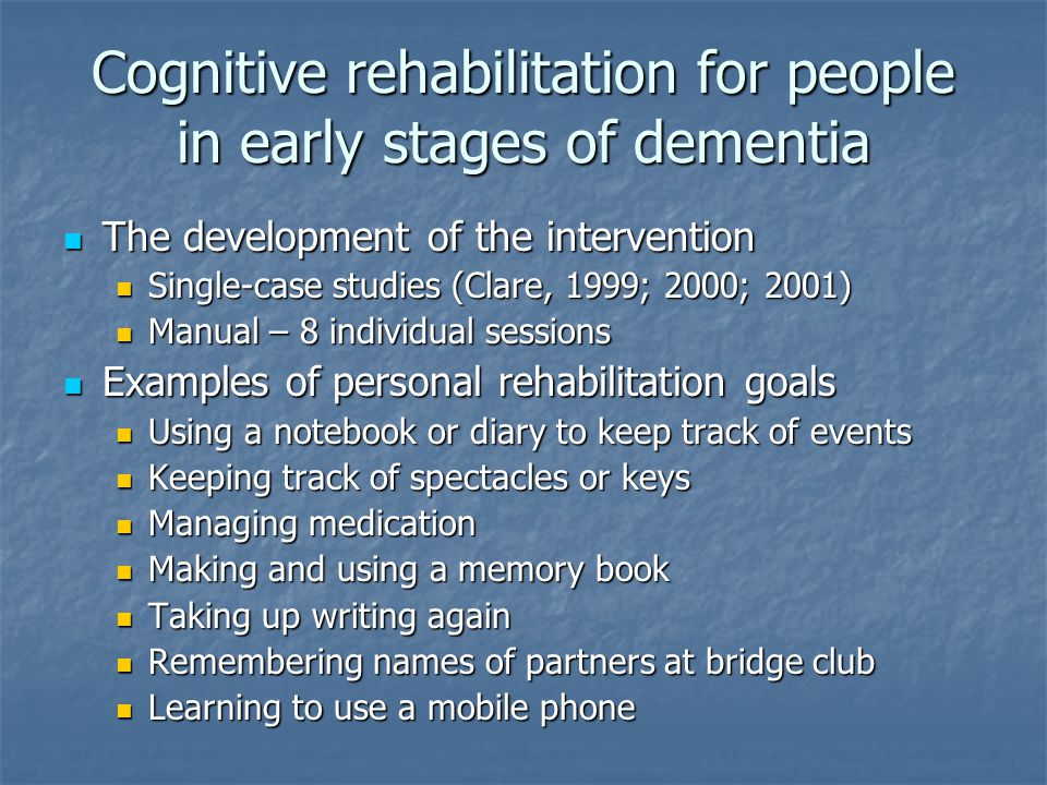 Cognitive rehabilitation for people in early stages of dementia The development of the intervention The development of the intervention Single-case studies (Clare, 1999; 2000; 2001) Single-case studies (Clare, 1999; 2000; 2001) Manual – 8 individual sessions Manual – 8 individual sessions Examples of personal rehabilitation goals Examples of personal rehabilitation goals Using a notebook or diary to keep track of events Using a notebook or diary to keep track of events Keeping track of spectacles or keys Keeping track of spectacles or keys Managing medication Managing medication Making and using a memory book Making and using a memory book Taking up writing again Taking up writing again Remembering names of partners at bridge club Remembering names of partners at bridge club Learning to use a mobile phone Learning to use a mobile phone