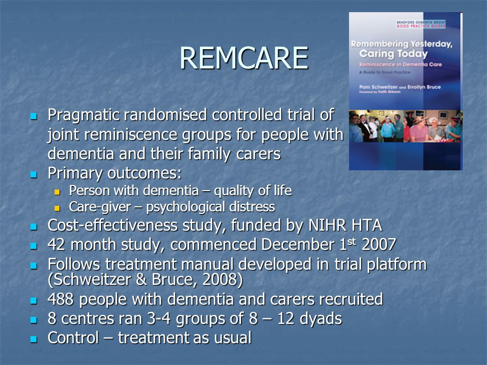 REMCARE Pragmatic randomised controlled trial of Pragmatic randomised controlled trial of joint reminiscence groups for people with dementia and their family carers Primary outcomes: Primary outcomes: Person with dementia – quality of life Person with dementia – quality of life Care-giver – psychological distress Care-giver – psychological distress Cost-effectiveness study, funded by NIHR HTA Cost-effectiveness study, funded by NIHR HTA 42 month study, commenced December 1 st 2007 42 month study, commenced December 1 st 2007 Follows treatment manual developed in trial platform (Schweitzer & Bruce, 2008) Follows treatment manual developed in trial platform (Schweitzer & Bruce, 2008) 488 people with dementia and carers recruited 488 people with dementia and carers recruited 8 centres ran 3-4 groups of 8 – 12 dyads 8 centres ran 3-4 groups of 8 – 12 dyads Control – treatment as usual Control – treatment as usual