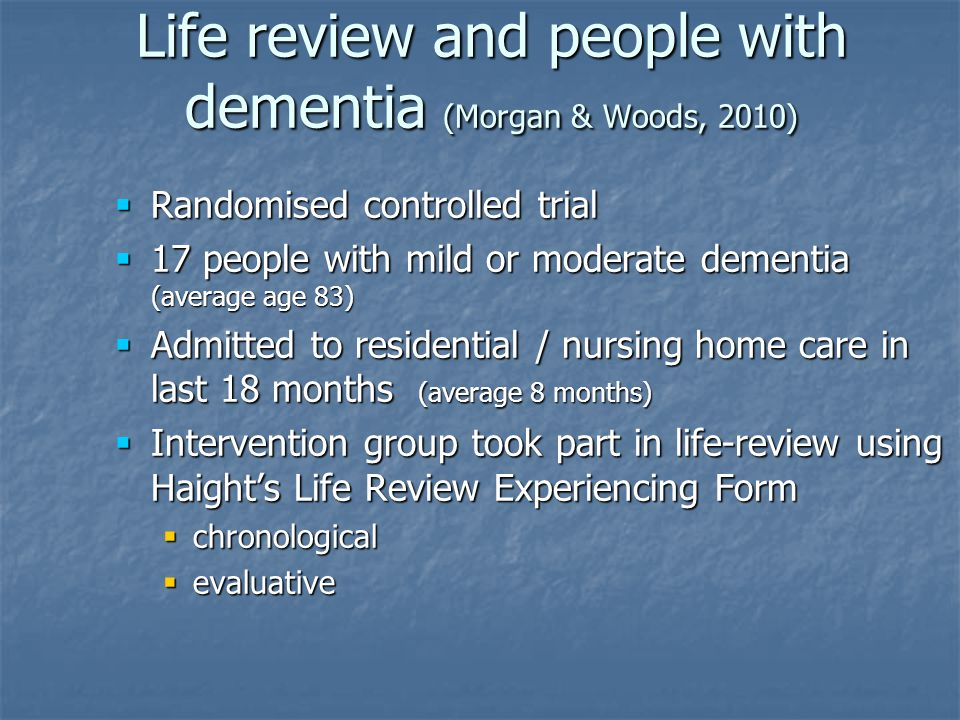 Life review and people with dementia (Morgan & Woods, 2010)  Randomised controlled trial  17 people with mild or moderate dementia (average age 83)  Admitted to residential / nursing home care in last 18 months (average 8 months)  Intervention group took part in life-review using Haight's Life Review Experiencing Form  chronological  evaluative