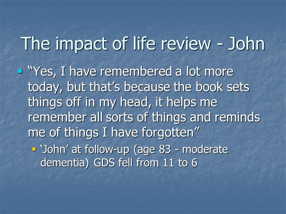 The impact of life review - John  Yes, I have remembered a lot more today, but that's because the book sets things off in my head, it helps me remember all sorts of things and reminds me of things I have forgotten  'John' at follow-up (age 83 - moderate dementia) GDS fell from 11 to 6