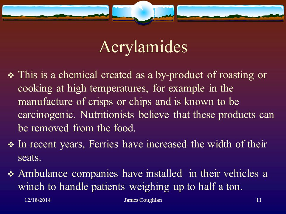 12/18/2014James Coughlan11 Acrylamides  This is a chemical created as a by-product of roasting or cooking at high temperatures, for example in the manufacture of crisps or chips and is known to be carcinogenic.