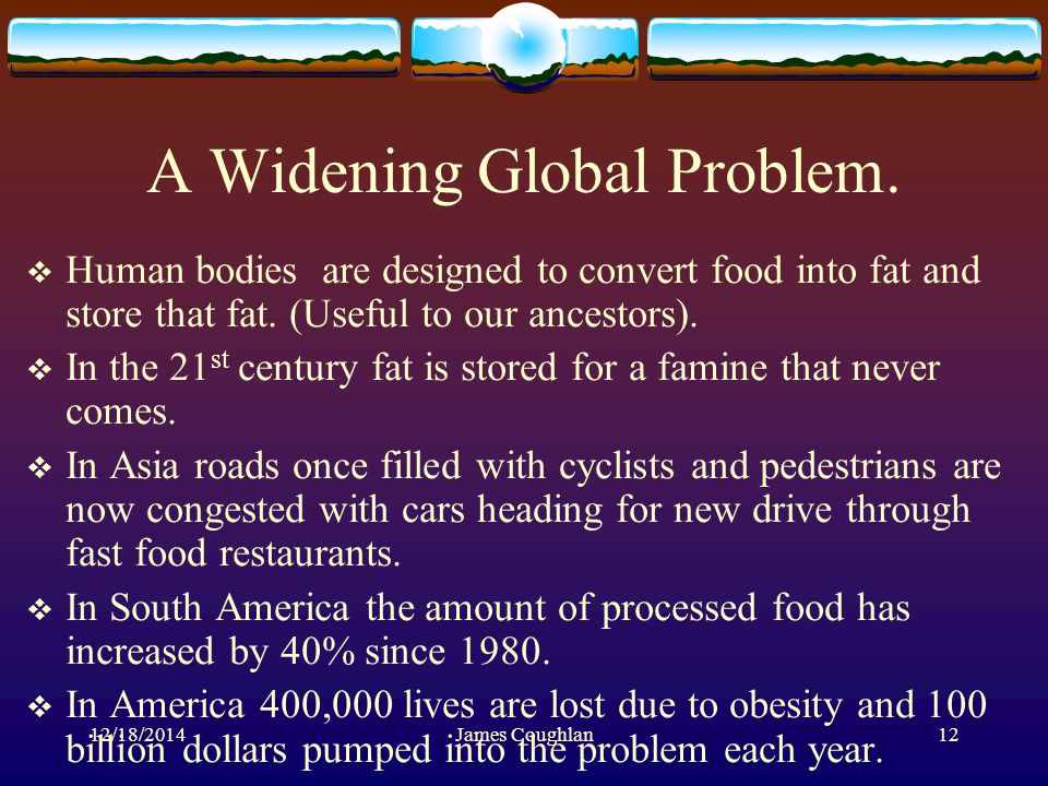 12/18/2014James Coughlan12 A Widening Global Problem.  Human bodies are designed to convert food into fat and store that fat. (Useful to our ancestor