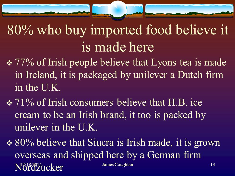 80% who buy imported food believe it is made here  77% of Irish people believe that Lyons tea is made in Ireland, it is packaged by unilever a Dutch firm in the U.K.
