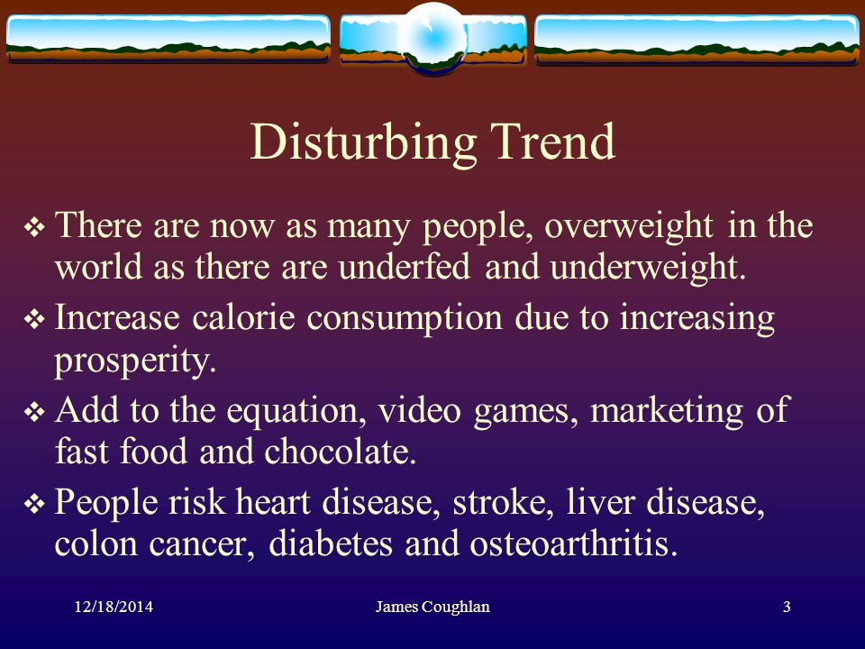 12/18/2014James Coughlan3 Disturbing Trend  There are now as many people, overweight in the world as there are underfed and underweight.