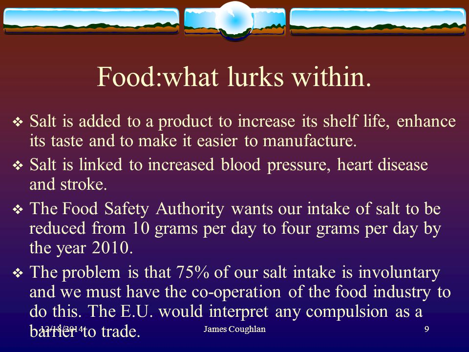 12/18/2014James Coughlan9 Food:what lurks within.  Salt is added to a product to increase its shelf life, enhance its taste and to make it easier to