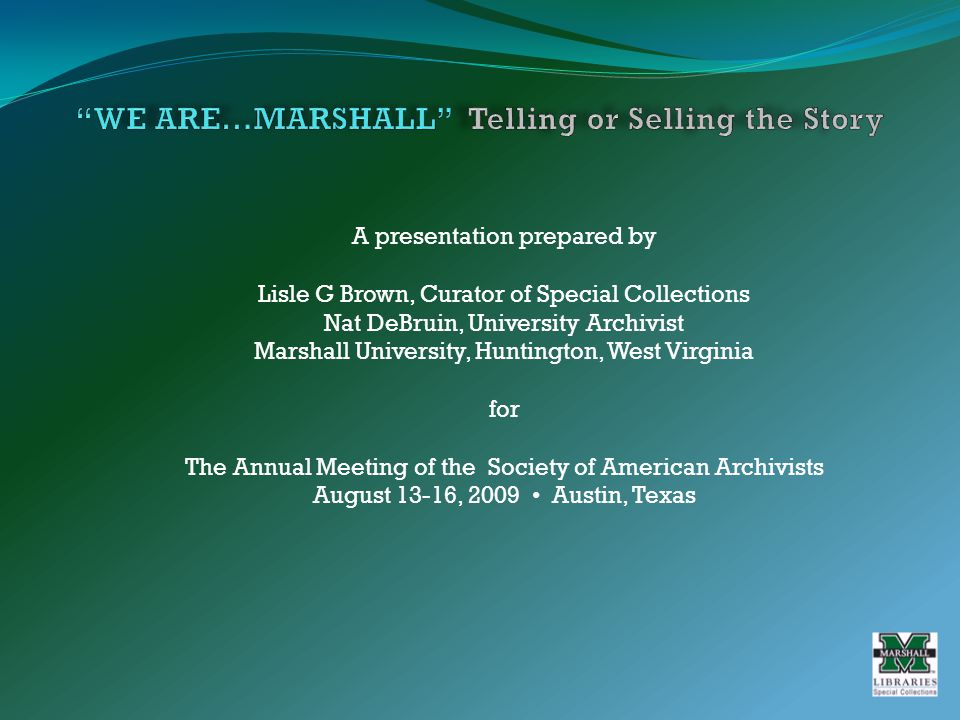 A presentation prepared by Lisle G Brown, Curator of Special Collections Nat DeBruin, University Archivist Marshall University, Huntington, West Virginia for The Annual Meeting of the Society of American Archivists August 13-16, 2009 Austin, Texas