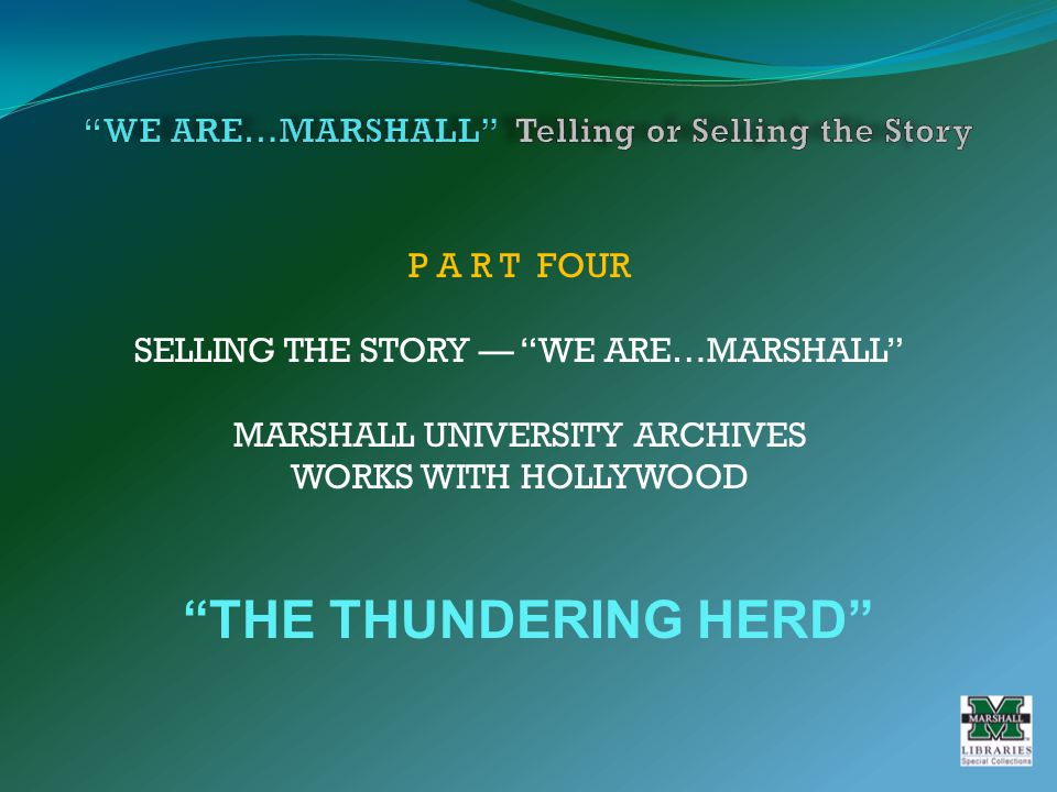 P A R T FOUR SELLING THE STORY — WE ARE…MARSHALL MARSHALL UNIVERSITY ARCHIVES WORKS WITH HOLLYWOOD THE THUNDERING HERD