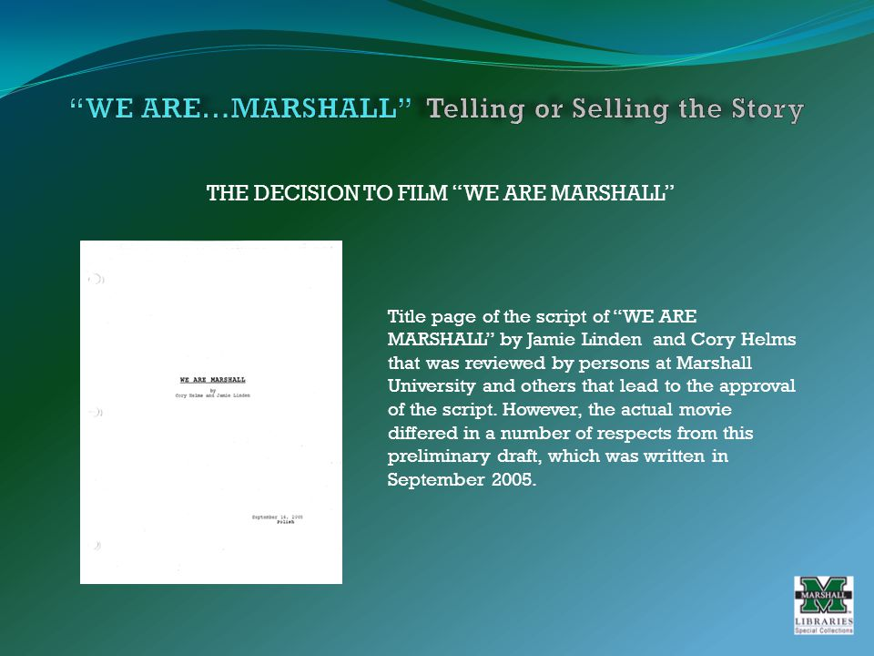 THE DECISION TO FILM WE ARE MARSHALL Title page of the script of WE ARE MARSHALL by Jamie Linden and Cory Helms that was reviewed by persons at Marshall University and others that lead to the approval of the script.