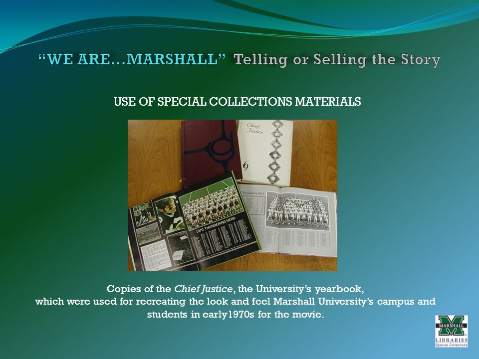 USE OF SPECIAL COLLECTIONS MATERIALS Copies of the Chief Justice, the University's yearbook, which were used for recreating the look and feel Marshall University's campus and students in early1970s for the movie.