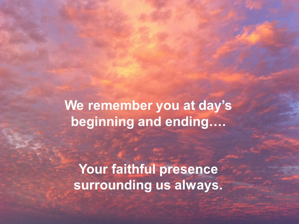 We remember you at day's beginning and ending…. Your faithful presence surrounding us always.